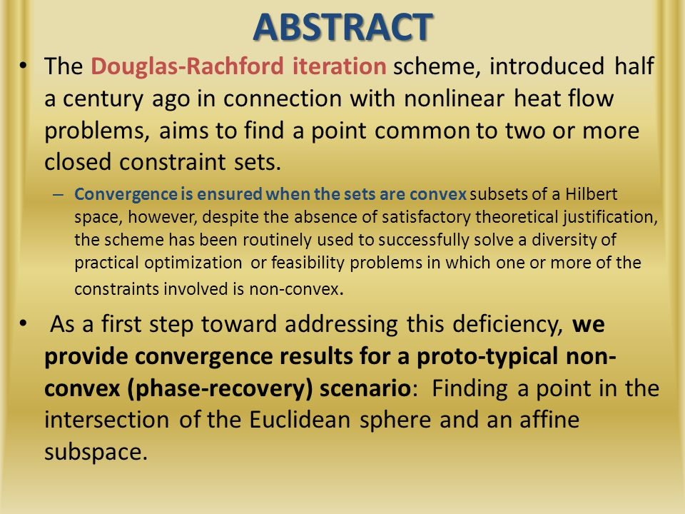ABSTRACT The Douglas-Rachford iteration scheme, introduced half a century ago in connection with nonlinear heat flow problems, aims to find a point common to two or more closed constraint sets.