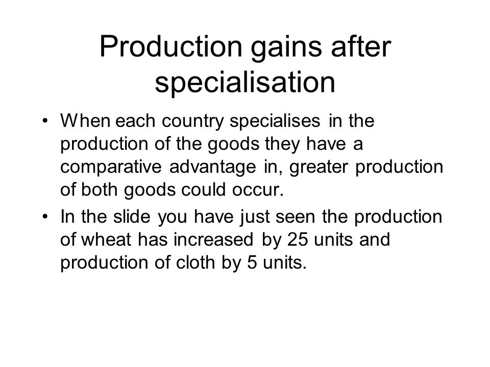 Production gains after specialisation When each country specialises in the production of the goods they have a comparative advantage in, greater production of both goods could occur.