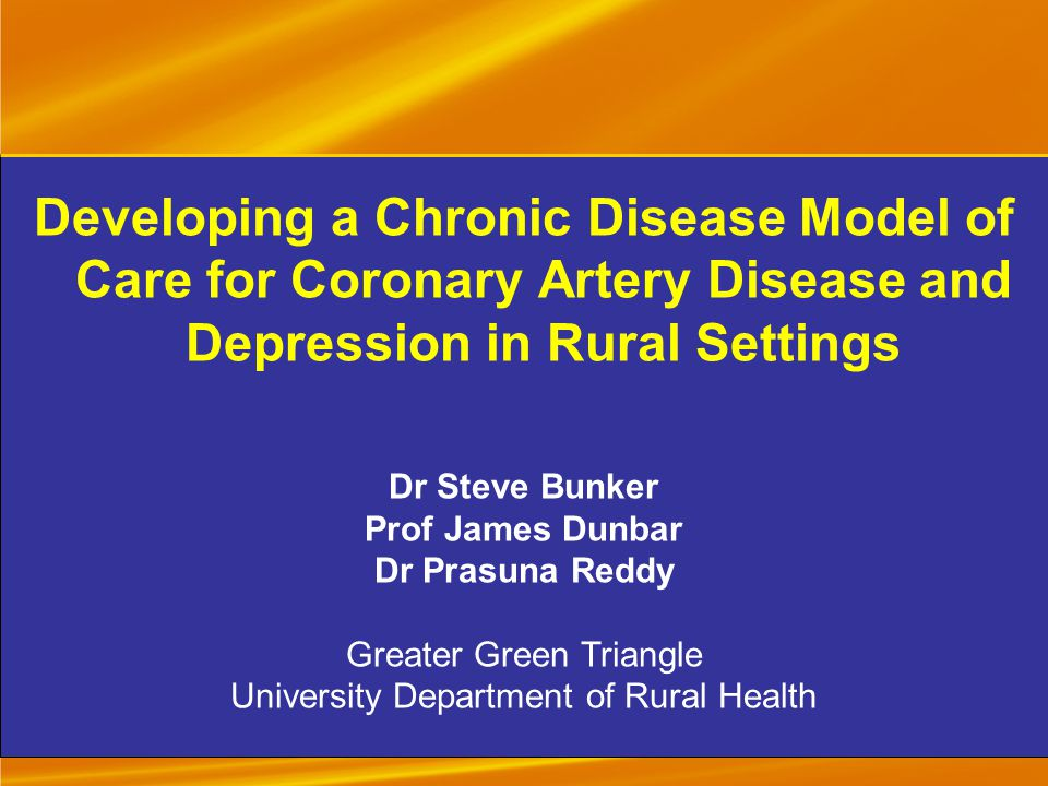 Developing a Chronic Disease Model of Care for Coronary Artery Disease and Depression in Rural Settings Dr Steve Bunker Prof James Dunbar Dr Prasuna Reddy Greater Green Triangle University Department of Rural Health
