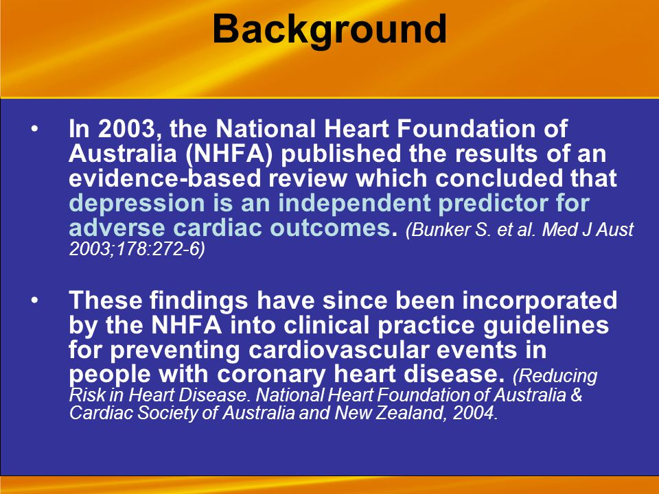 Background In 2003, the National Heart Foundation of Australia (NHFA) published the results of an evidence-based review which concluded that depression is an independent predictor for adverse cardiac outcomes.