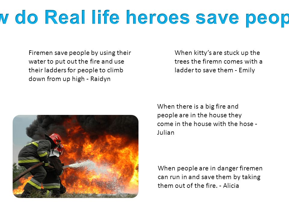Firemen save people by using their water to put out the fire and use their ladders for people to climb down from up high - Raidyn When there is a big fire and people are in the house they come in the house with the hose - Julian When people are in danger firemen can run in and save them by taking them out of the fire.