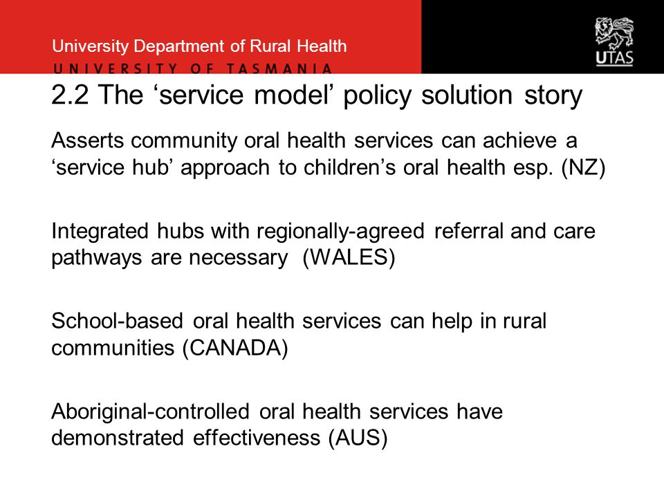 University Department of Rural Health 2.2 The 'service model' policy solution story Asserts community oral health services can achieve a 'service hub'