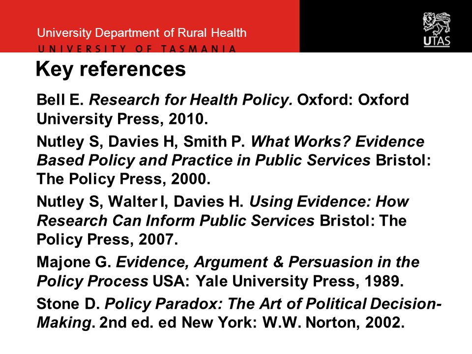 University Department of Rural Health Key references Bell E. Research for Health Policy. Oxford: Oxford University Press, 2010. Nutley S, Davies H, Sm