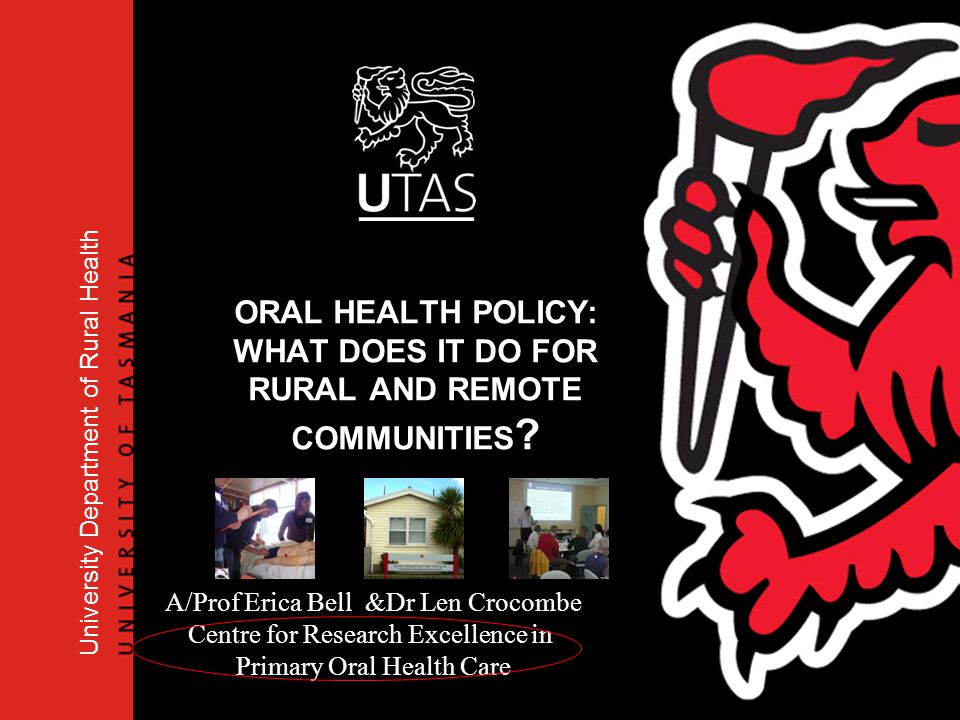 University Department of Rural Health A/Prof Erica Bell &Dr Len Crocombe Centre for Research Excellence in Primary Oral Health Care ORAL HEALTH POLICY
