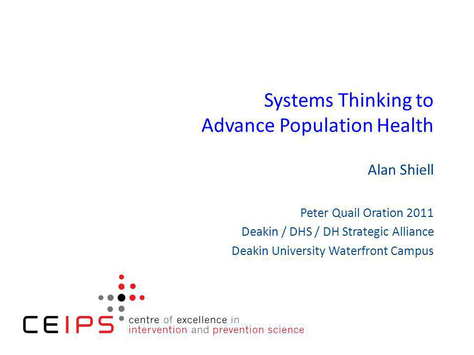 Systems Thinking to Advance Population Health Alan Shiell Peter Quail Oration 2011 Deakin / DHS / DH Strategic Alliance Deakin University Waterfront Campus