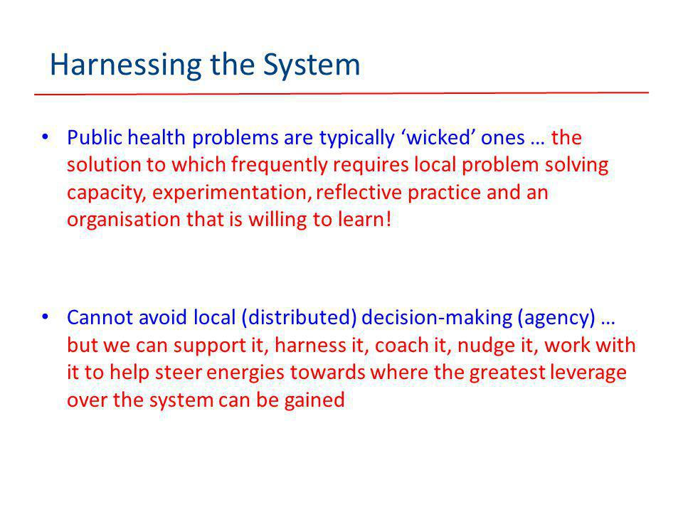 Harnessing the System Public health problems are typically 'wicked' ones … the solution to which frequently requires local problem solving capacity, experimentation, reflective practice and an organisation that is willing to learn.