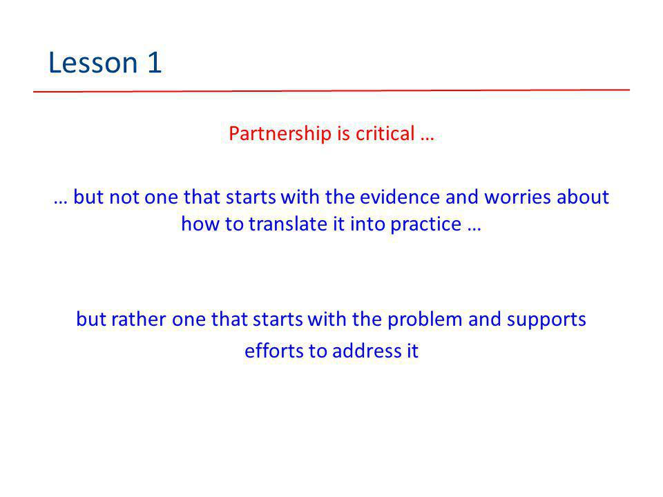 Lesson 1 Partnership is critical … … but not one that starts with the evidence and worries about how to translate it into practice … but rather one that starts with the problem and supports efforts to address it