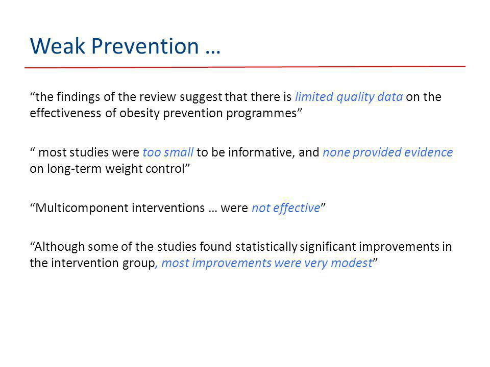 Weak Prevention … the findings of the review suggest that there is limited quality data on the effectiveness of obesity prevention programmes most studies were too small to be informative, and none provided evidence on long-term weight control Multicomponent interventions … were not effective Although some of the studies found statistically significant improvements in the intervention group, most improvements were very modest