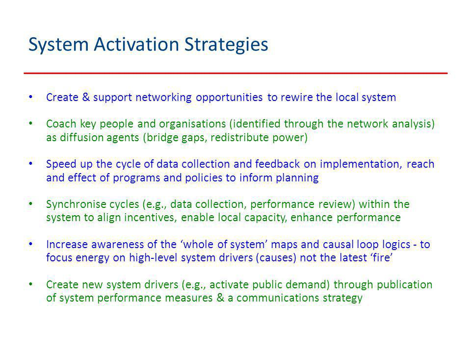 System Activation Strategies Create & support networking opportunities to rewire the local system Coach key people and organisations (identified through the network analysis) as diffusion agents (bridge gaps, redistribute power) Speed up the cycle of data collection and feedback on implementation, reach and effect of programs and policies to inform planning Synchronise cycles (e.g., data collection, performance review) within the system to align incentives, enable local capacity, enhance performance Increase awareness of the 'whole of system' maps and causal loop logics - to focus energy on high-level system drivers (causes) not the latest 'fire' Create new system drivers (e.g., activate public demand) through publication of system performance measures & a communications strategy