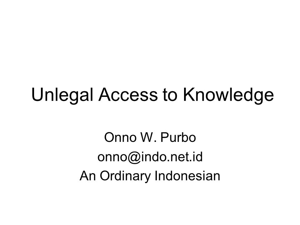 Unlegal Access to Knowledge Onno W. Purbo onno@indo.net.id An Ordinary Indonesian