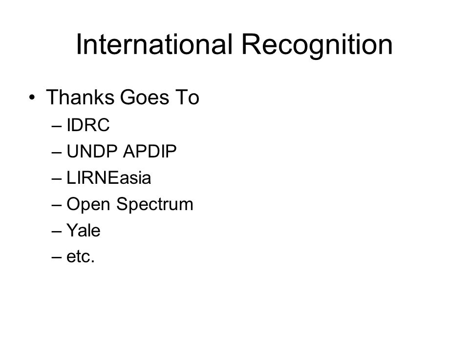 International Recognition Thanks Goes To –IDRC –UNDP APDIP –LIRNEasia –Open Spectrum –Yale –etc.