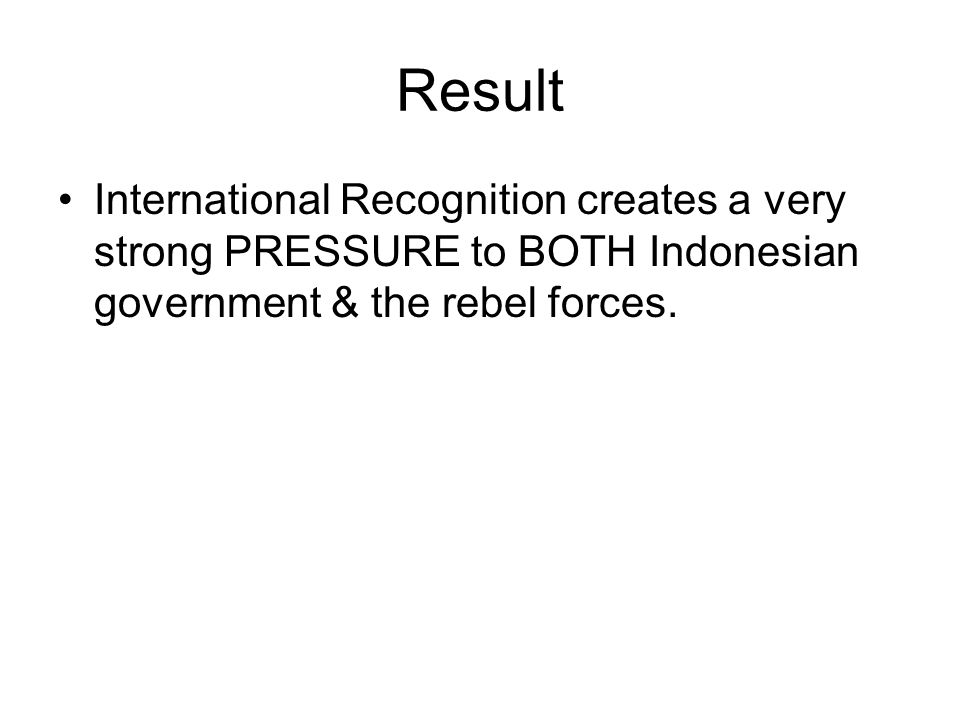 Result International Recognition creates a very strong PRESSURE to BOTH Indonesian government & the rebel forces.