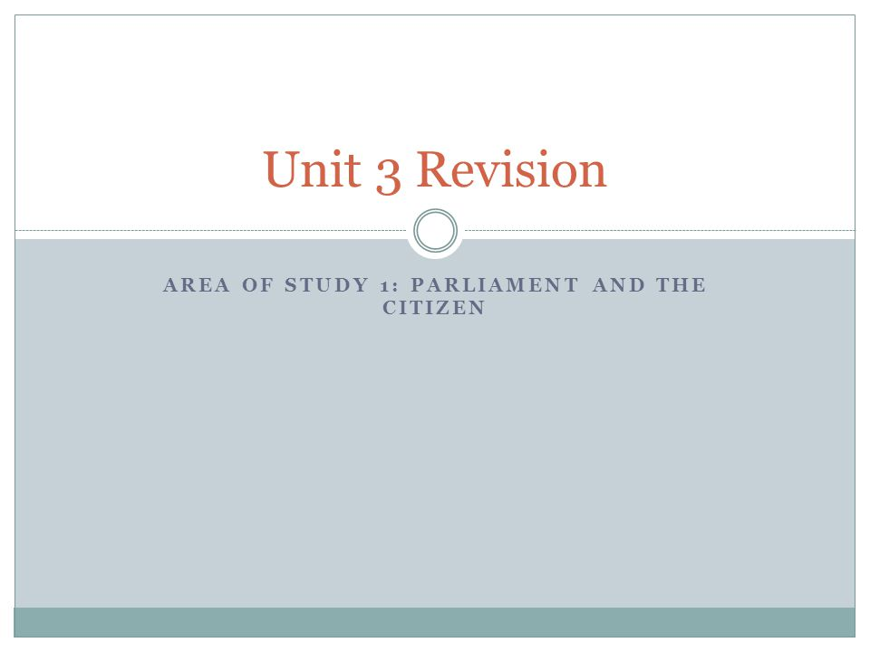 AREA OF STUDY 1: PARLIAMENT AND THE CITIZEN Unit 3 Revision