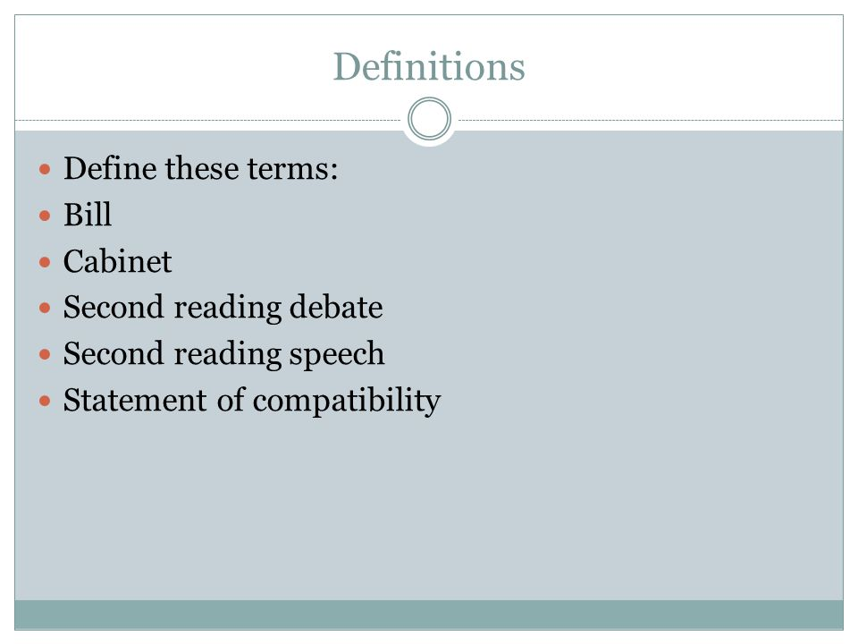 Definitions Define these terms: Bill Cabinet Second reading debate Second reading speech Statement of compatibility