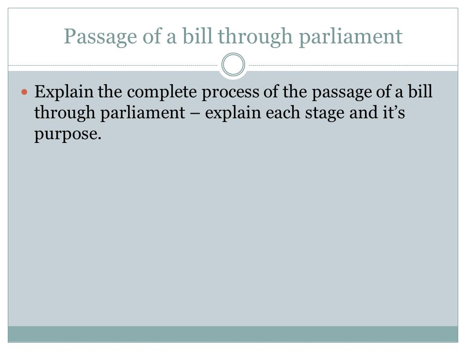 Passage of a bill through parliament Explain the complete process of the passage of a bill through parliament – explain each stage and it's purpose.
