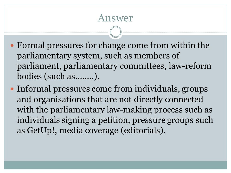 Answer Formal pressures for change come from within the parliamentary system, such as members of parliament, parliamentary committees, law-reform bodi