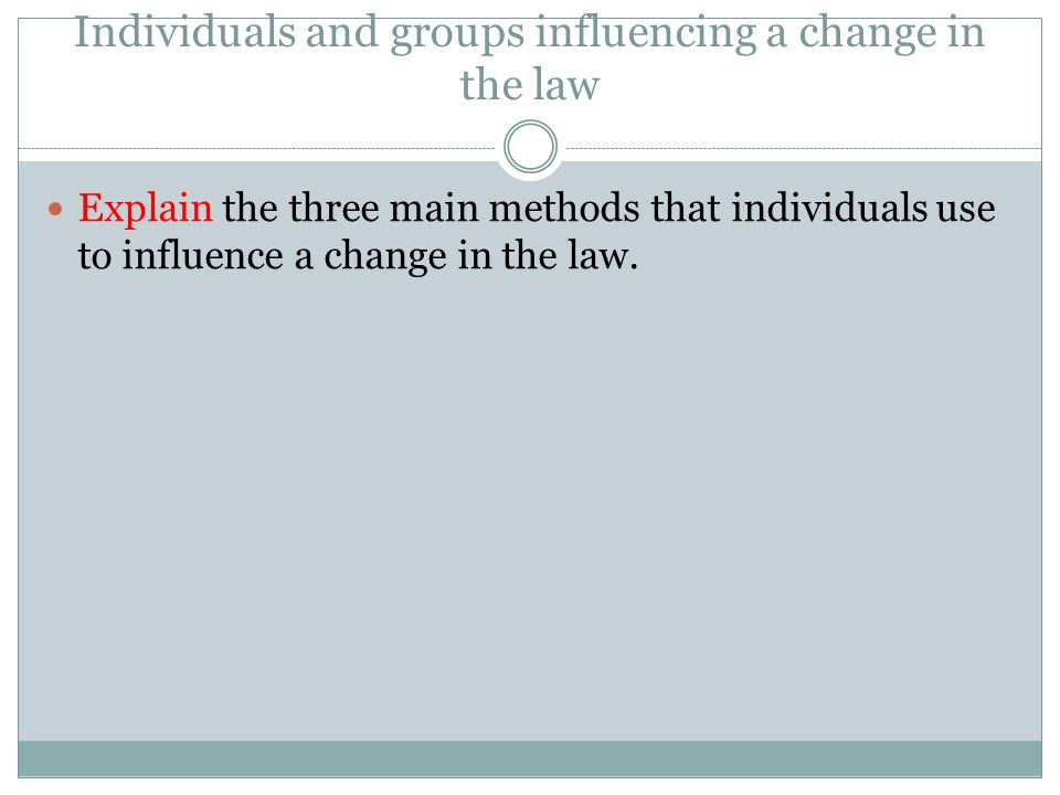 Individuals and groups influencing a change in the law Explain the three main methods that individuals use to influence a change in the law.