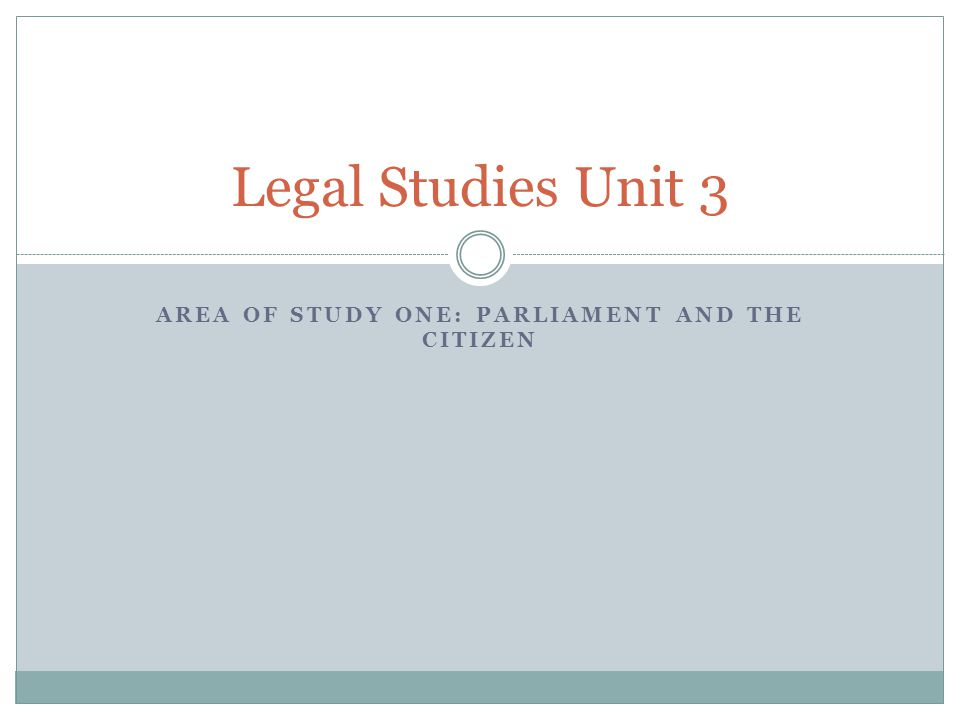AREA OF STUDY ONE: PARLIAMENT AND THE CITIZEN Legal Studies Unit 3