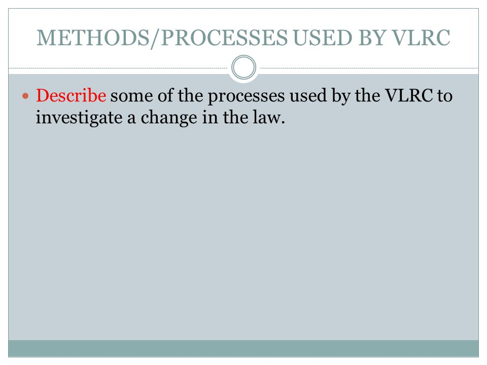 METHODS/PROCESSES USED BY VLRC Describe some of the processes used by the VLRC to investigate a change in the law.