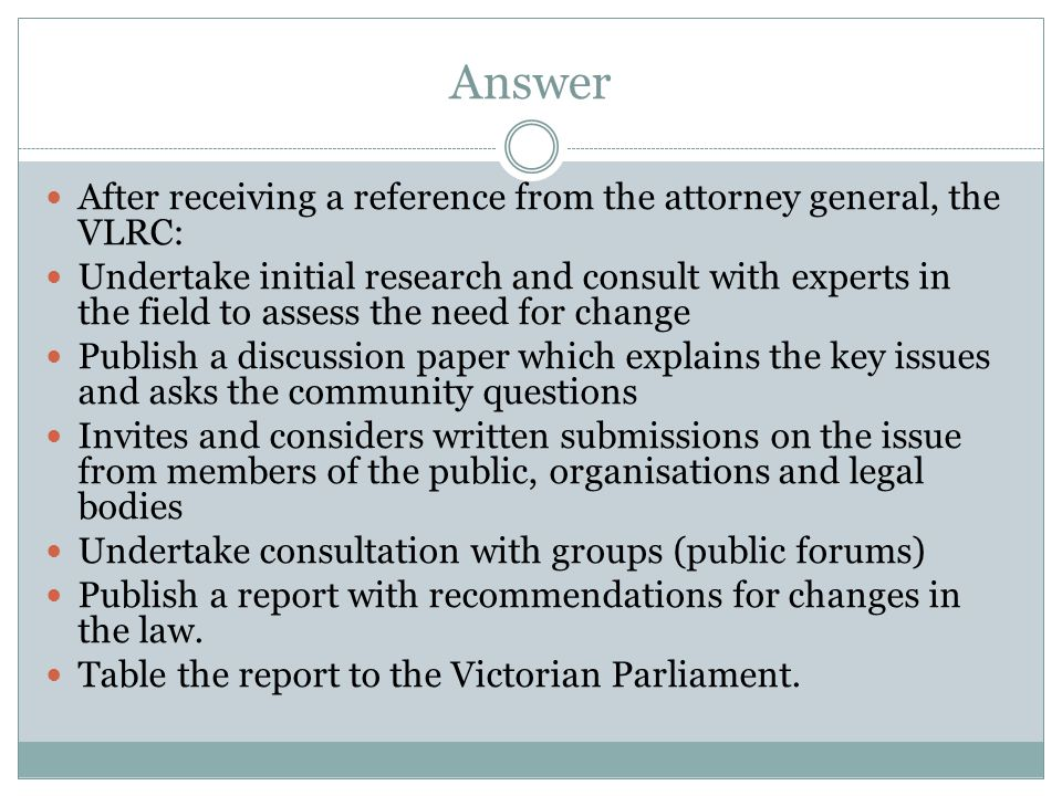 Answer After receiving a reference from the attorney general, the VLRC: Undertake initial research and consult with experts in the field to assess the need for change Publish a discussion paper which explains the key issues and asks the community questions Invites and considers written submissions on the issue from members of the public, organisations and legal bodies Undertake consultation with groups (public forums) Publish a report with recommendations for changes in the law.