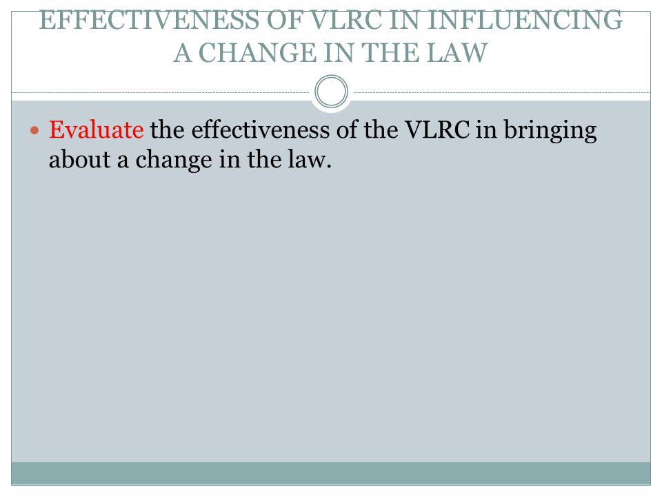 EFFECTIVENESS OF VLRC IN INFLUENCING A CHANGE IN THE LAW Evaluate the effectiveness of the VLRC in bringing about a change in the law.