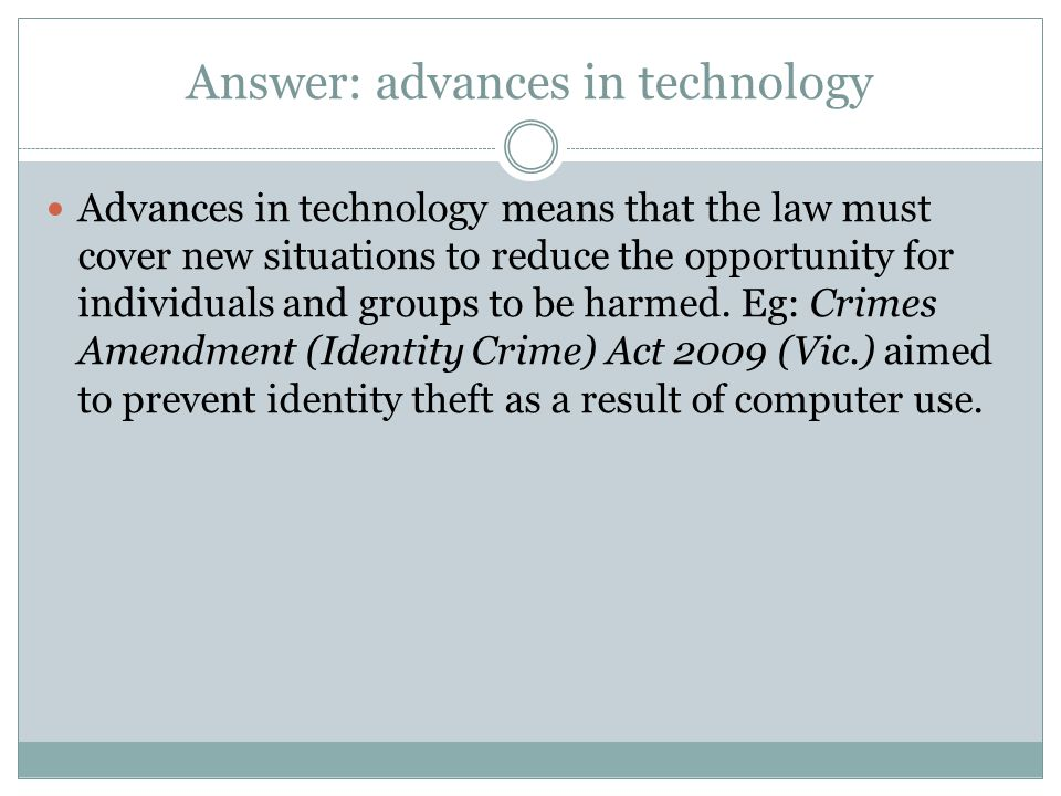 Answer: advances in technology Advances in technology means that the law must cover new situations to reduce the opportunity for individuals and groups to be harmed.