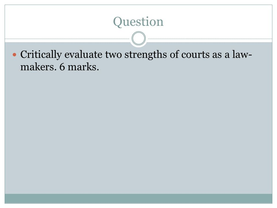 Answer Strengths of law-making through the courts Weaknesses of courts as law- makers Courts are able to make law quickly when a relevant case is brought before them.