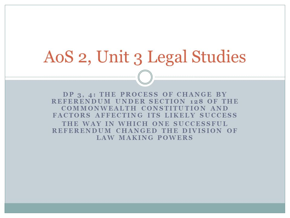DP 3, 4: THE PROCESS OF CHANGE BY REFERENDUM UNDER SECTION 128 OF THE COMMONWEALTH CONSTITUTION AND FACTORS AFFECTING ITS LIKELY SUCCESS THE WAY IN WHICH ONE SUCCESSFUL REFERENDUM CHANGED THE DIVISION OF LAW MAKING POWERS AoS 2, Unit 3 Legal Studies