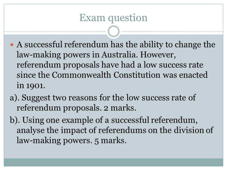 Exam question A successful referendum has the ability to change the law-making powers in Australia.