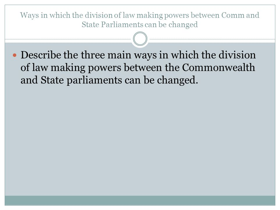 Ways in which the division of law making powers between Comm and State Parliaments can be changed Describe the three main ways in which the division of law making powers between the Commonwealth and State parliaments can be changed.