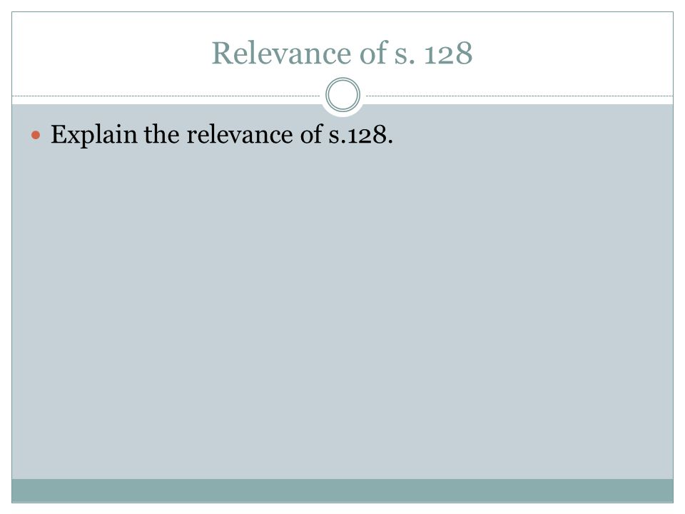 Relevance of s. 128 Explain the relevance of s.128.