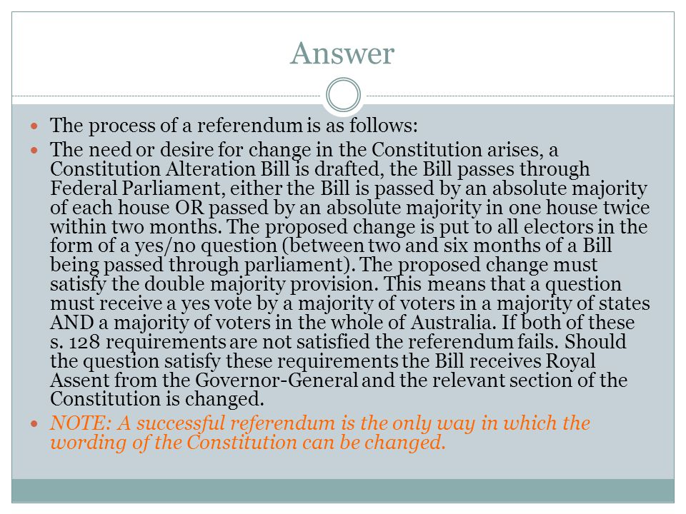Answer The process of a referendum is as follows: The need or desire for change in the Constitution arises, a Constitution Alteration Bill is drafted, the Bill passes through Federal Parliament, either the Bill is passed by an absolute majority of each house OR passed by an absolute majority in one house twice within two months.