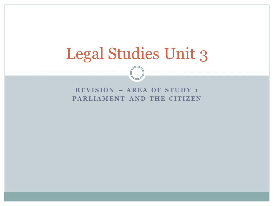 REVISION – AREA OF STUDY 1 PARLIAMENT AND THE CITIZEN Legal Studies Unit 3