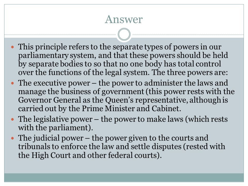 Answer This principle refers to the separate types of powers in our parliamentary system, and that these powers should be held by separate bodies to s