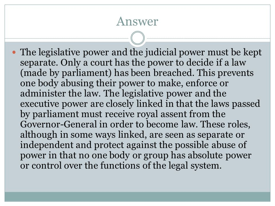Answer The legislative power and the judicial power must be kept separate. Only a court has the power to decide if a law (made by parliament) has been