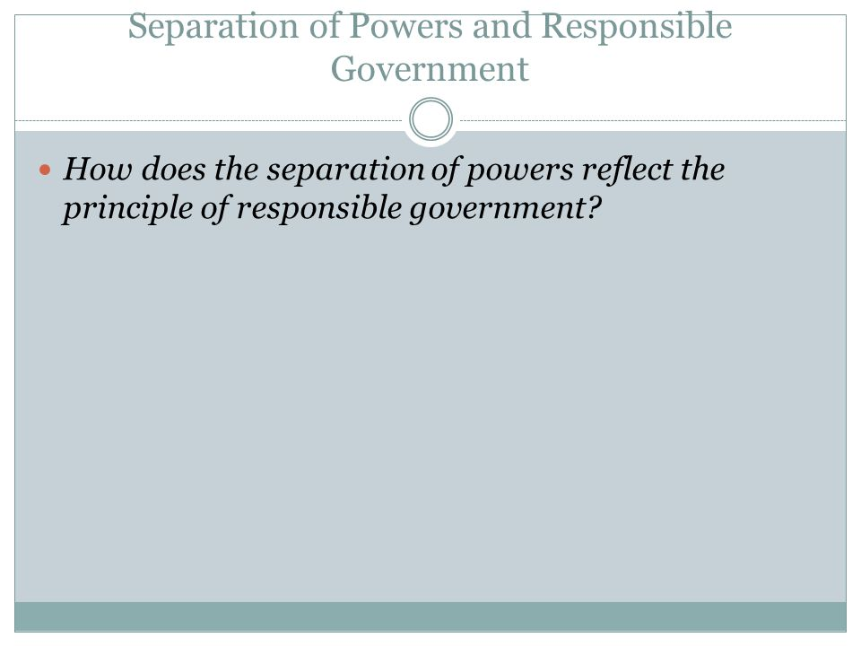 Separation of Powers and Responsible Government How does the separation of powers reflect the principle of responsible government?
