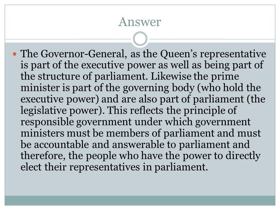 Answer The Governor-General, as the Queen's representative is part of the executive power as well as being part of the structure of parliament. Likewi