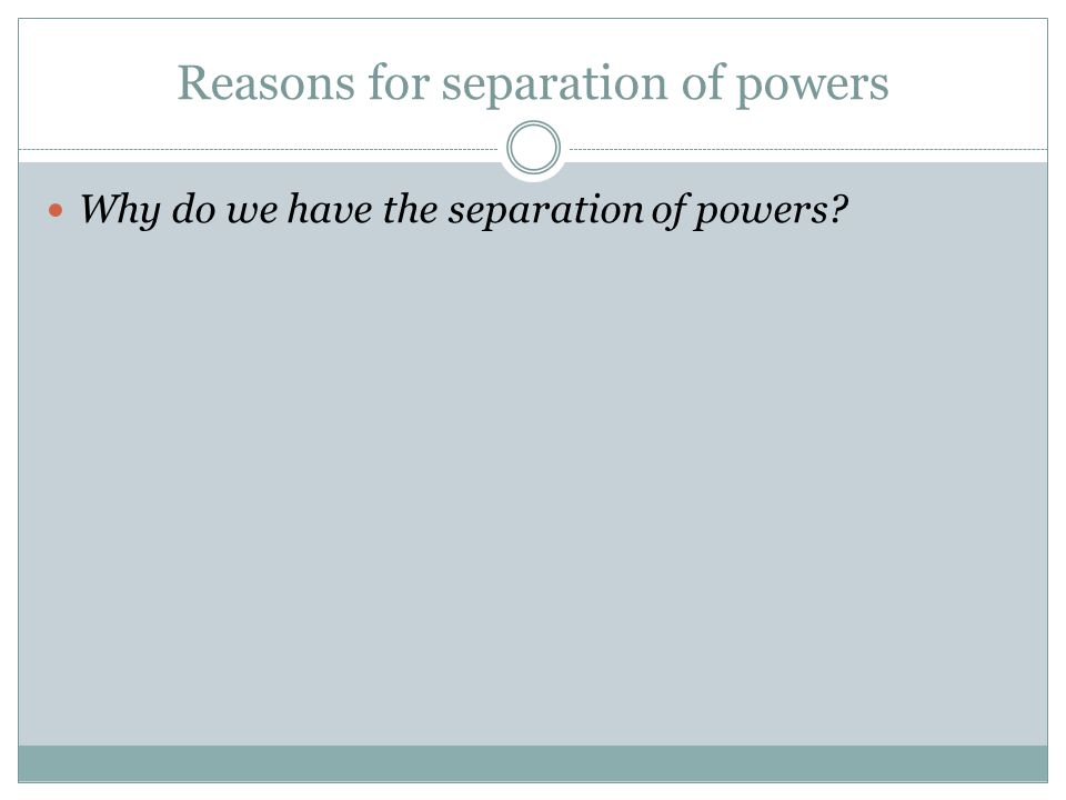 Reasons for separation of powers Why do we have the separation of powers?
