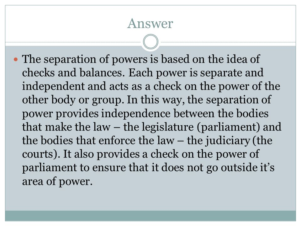 Answer The separation of powers is based on the idea of checks and balances.