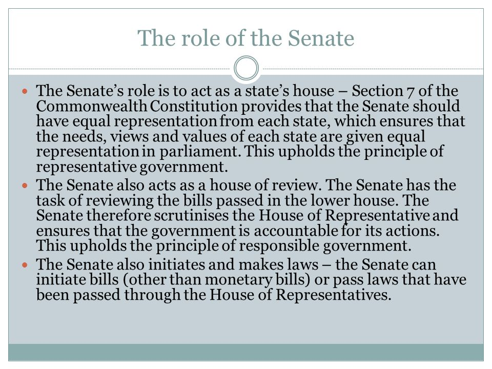 The role of the Senate The Senate's role is to act as a state's house – Section 7 of the Commonwealth Constitution provides that the Senate should hav