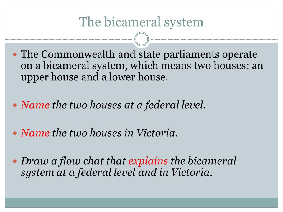 The bicameral system The Commonwealth and state parliaments operate on a bicameral system, which means two houses: an upper house and a lower house. N