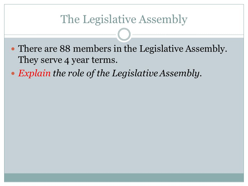 The Legislative Assembly There are 88 members in the Legislative Assembly. They serve 4 year terms. Explain the role of the Legislative Assembly.