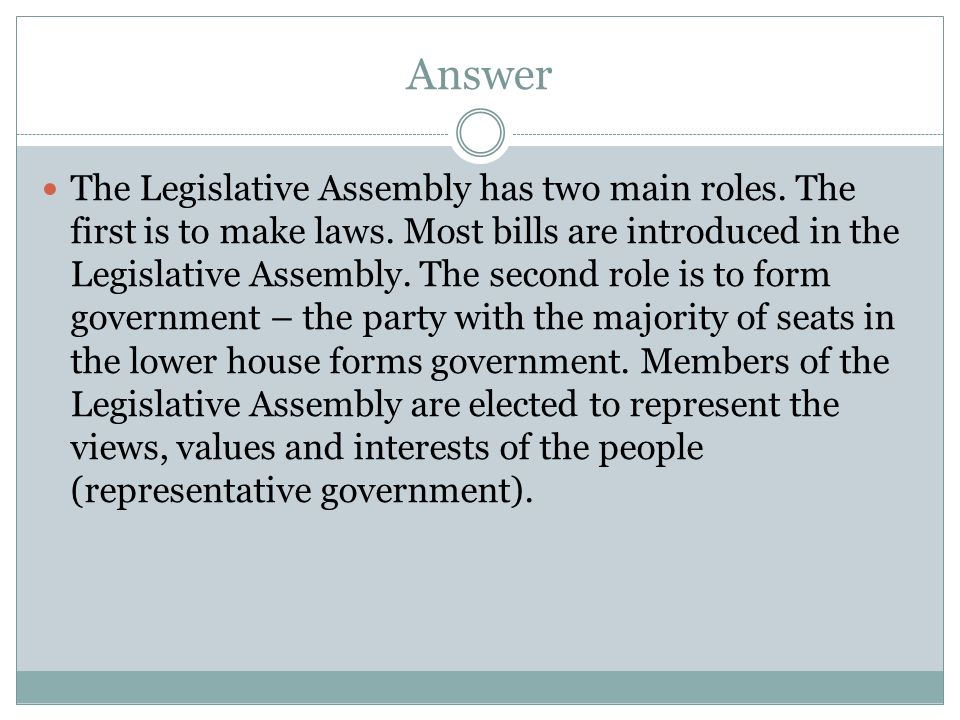 Answer The Legislative Assembly has two main roles. The first is to make laws. Most bills are introduced in the Legislative Assembly. The second role