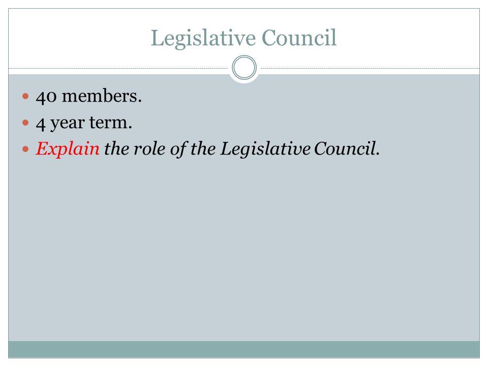 Legislative Council 40 members. 4 year term. Explain the role of the Legislative Council.