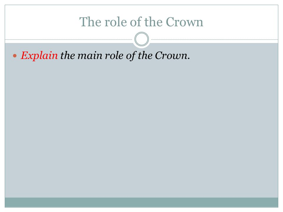 The role of the Crown Explain the main role of the Crown.