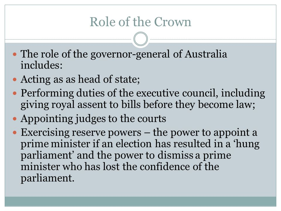 Role of the Crown The role of the governor-general of Australia includes: Acting as as head of state; Performing duties of the executive council, incl
