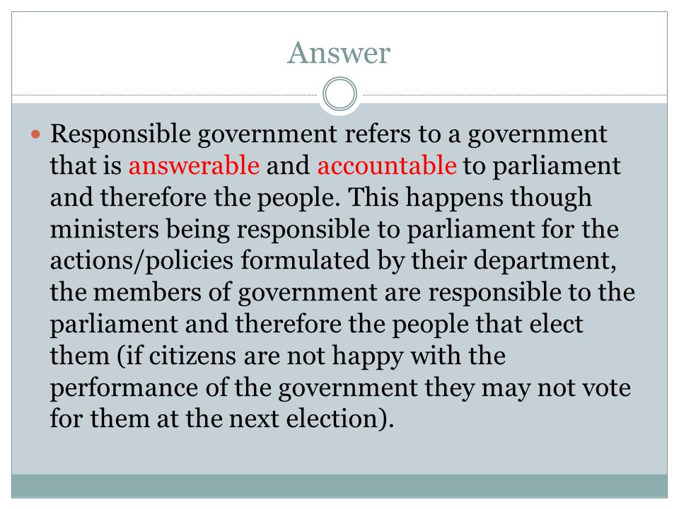 Answer Responsible government refers to a government that is answerable and accountable to parliament and therefore the people.