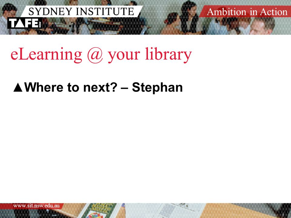 Ambition in Action www.sit.nsw.edu.au eLearning @ your library ▲Where to next? – Stephan