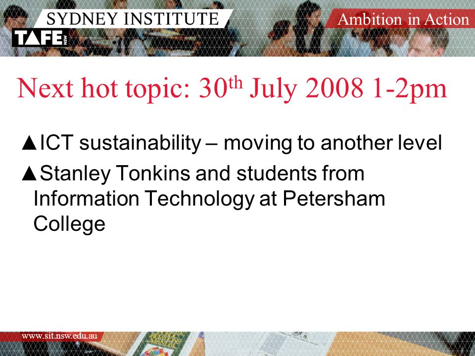 Ambition in Action www.sit.nsw.edu.au ▲ICT sustainability – moving to another level ▲Stanley Tonkins and students from Information Technology at Peter