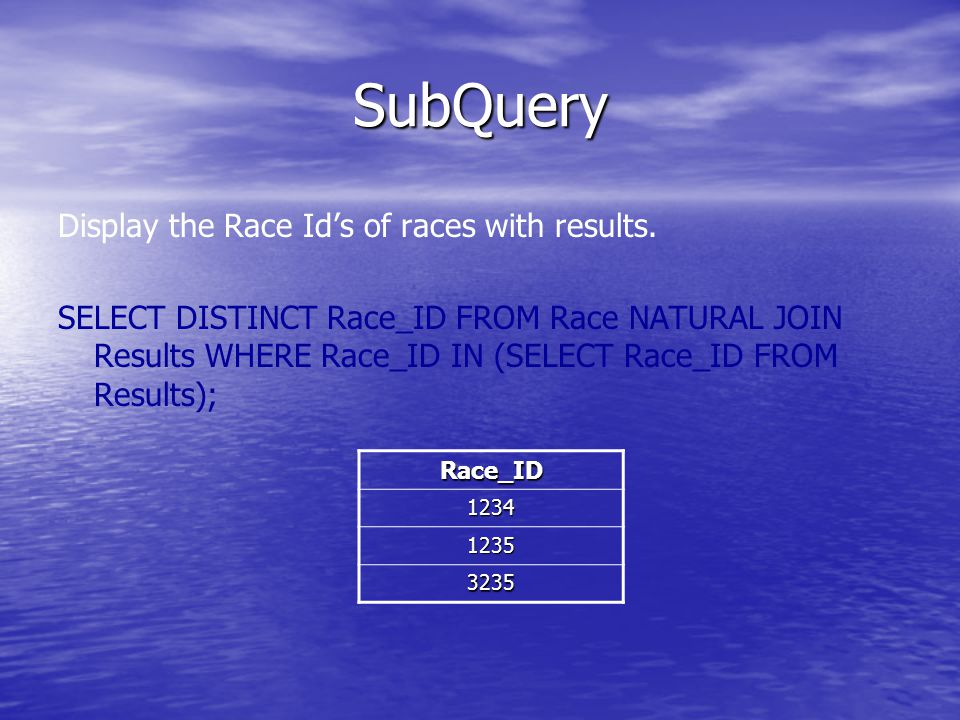 SubQuery Display the Race Id's of races with results. SELECT DISTINCT Race_ID FROM Race NATURAL JOIN Results WHERE Race_ID IN (SELECT Race_ID FROM Res
